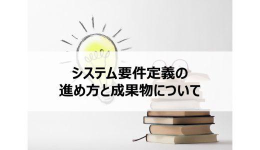 【入門編】システム要件定義のプロセスと成果物について